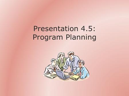 Presentation 4.5: Program Planning. Outline A Program The Steps Some Examples Exercise 4.11: Event Planning Case Studies 9 & 14 Summary.
