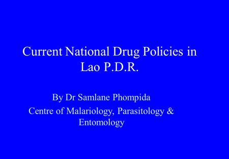 Current National Drug Policies in Lao P.D.R. By Dr Samlane Phompida Centre of Malariology, Parasitology & Entomology.