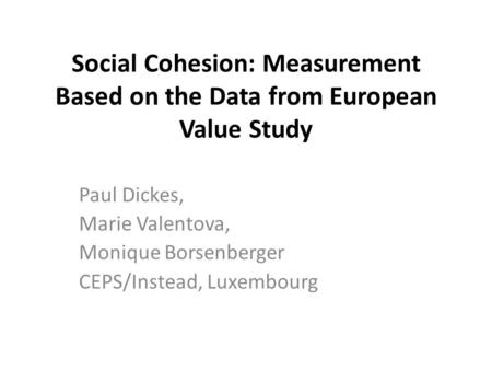 Social Cohesion: Measurement Based on the Data from European Value Study Paul Dickes, Marie Valentova, Monique Borsenberger CEPS/Instead, Luxembourg.