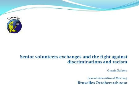 Senior volunteers exchanges and the fight against discriminations and racism Grazia Naletto Seven International Meeting Bruxelles October 12th 2010.