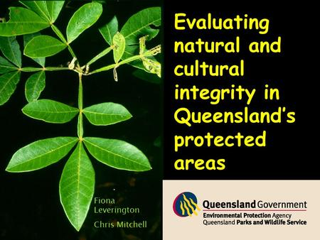 Evaluating natural and cultural integrity in Queensland's protected areas Fiona Leverington Chris Mitchell.