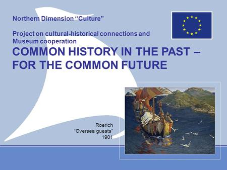 "Northern Dimension ""Culture"" Project on cultural-historical connections and Museum cooperation COMMON HISTORY IN THE PAST – FOR THE COMMON FUTURE Roerich."