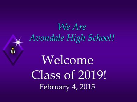 We Are Avondale High School! Welcome Class of 2019! February 4, 2015.