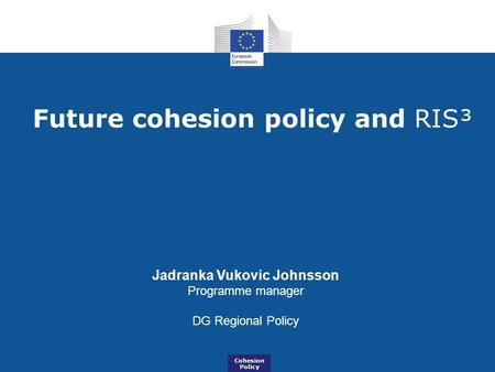 Future cohesion policy and RIS³ Jadranka Vukovic Johnsson Programme manager DG Regional Policy Cohesion Policy.