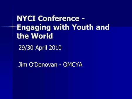 NYCI Conference - Engaging with Youth and the World 29/30 April 2010 Jim O'Donovan - OMCYA.