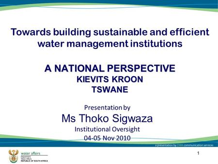 1 A NATIONAL PERSPECTIVE KIEVITS KROON TSWANE Towards building sustainable and efficient water management institutions Presentation by Ms Thoko Sigwaza.