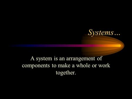 Systems… A system is an arrangement of components to make a whole or work together.