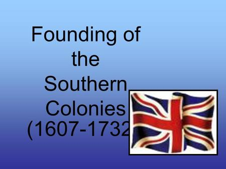 Founding of the Southern Colonies (1607-1732).  Maryland  Virginia  North Carolina  South Carolina  (Carolinas were divided in 1712)  Georgia.