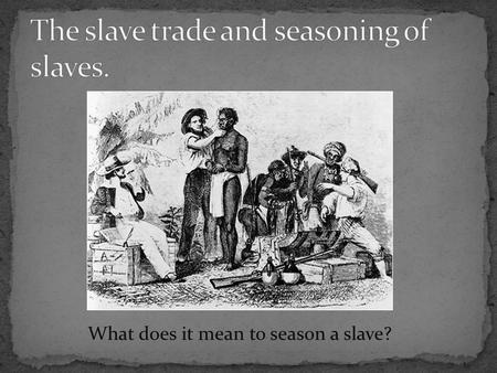 What does it mean to season a slave?. Group #1 – Large sugar plantation in Barbados. You already own 75 field slaves, but you are expanding, opening up.