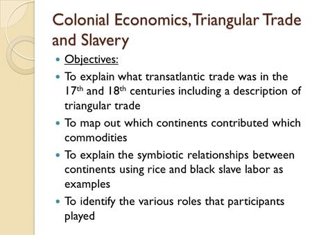 Colonial Economics, Triangular Trade and Slavery Objectives: To explain what transatlantic trade was in the 17 th and 18 th centuries including a description.