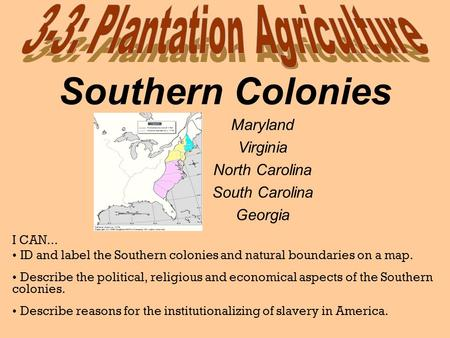 Southern Colonies I CAN... ID and label the Southern colonies and natural boundaries on a map. Describe the political, religious and economical aspects.