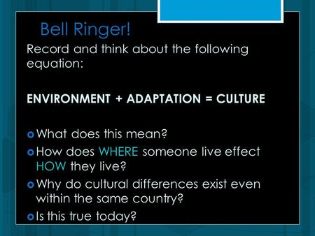Bell Ringer! Record and think about the following equation: ENVIRONMENT + ADAPTATION = CULTURE  What does this mean?  How does WHERE someone live effect.