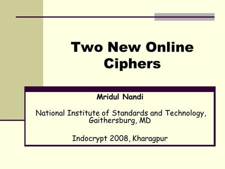 Two New Online Ciphers Mridul Nandi National Institute of Standards and Technology, Gaithersburg, MD Indocrypt 2008, Kharagpur.