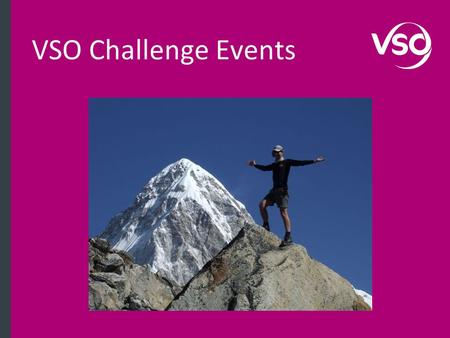 VSO Challenge Events. Understanding VSO VSO is the world's leading independent international development organisation that works through volunteers to.