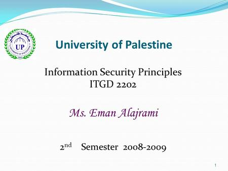 1 University of Palestine Information Security Principles ITGD 2202 Ms. Eman Alajrami 2 nd Semester 2008-2009.