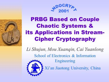 PRBG Based on Couple Chaotic Systems & its Applications in Stream- Cipher Cryptography Li Shujun, Mou Xuanqin, Cai Yuanlong School of Electronics & Information.