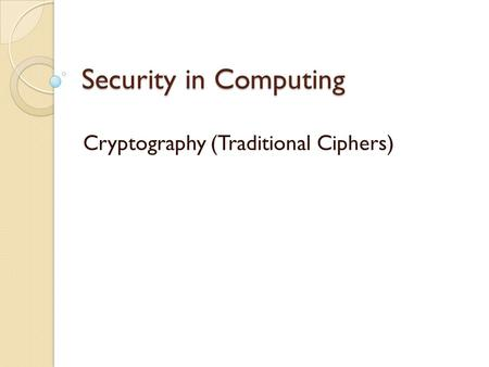 Security in Computing Cryptography (Traditional Ciphers)