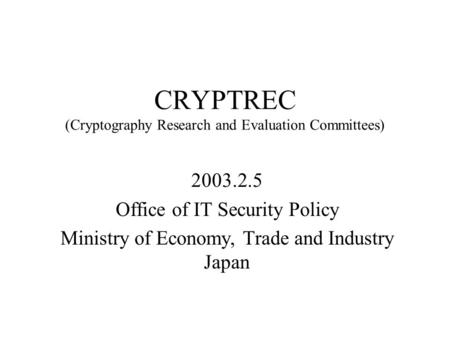 CRYPTREC (Cryptography Research and Evaluation Committees) 2003.2.5 Office of IT Security Policy Ministry of Economy, Trade and Industry Japan.