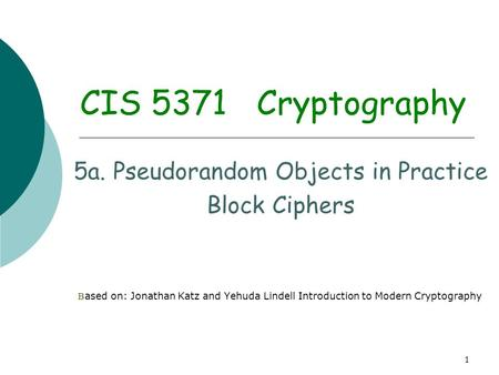 1 CIS 5371 Cryptography 5a. Pseudorandom Objects in Practice Block Ciphers B ased on: Jonathan Katz and Yehuda Lindell Introduction to Modern Cryptography.