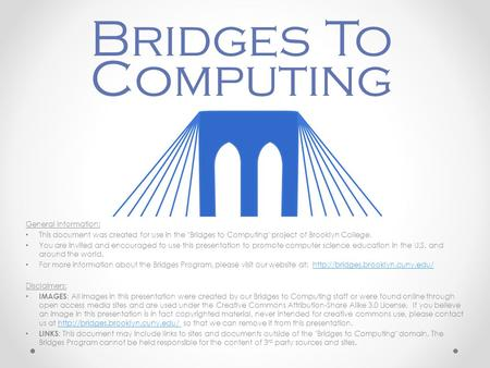 General Information: This document was created for use in the Bridges to Computing project of Brooklyn College. You are invited and encouraged to use.