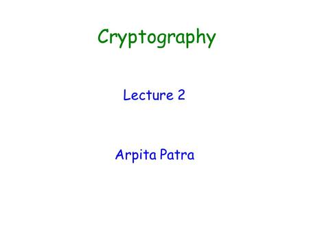 Cryptography Lecture 2 Arpita Patra. Summary of Last Class  Introduction  Secure Communication in Symmetric Key setting >> SKE is the required primitive.