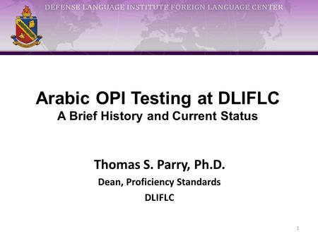 Arabic OPI Testing at DLIFLC A Brief History and Current Status Thomas S. Parry, Ph.D. Dean, Proficiency Standards DLIFLC 1.