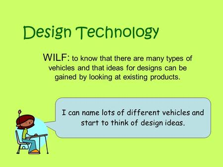 Design Technology WILF: to know that there are many types of vehicles and that ideas for designs can be gained by looking at existing products. I can name.