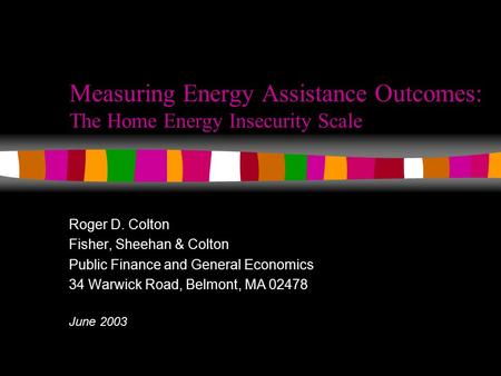 Measuring Energy Assistance Outcomes: The Home Energy Insecurity Scale Roger D. Colton Fisher, Sheehan & Colton Public Finance and General Economics 34.
