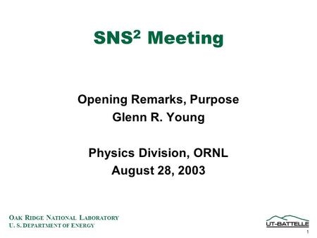 O AK R IDGE N ATIONAL L ABORATORY U. S. D EPARTMENT OF E NERGY 1 SNS 2 Meeting Opening Remarks, Purpose Glenn R. Young Physics Division, ORNL August 28,