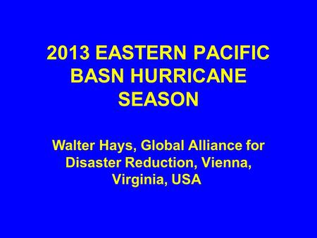 2013 EASTERN PACIFIC BASN HURRICANE SEASON Walter Hays, Global Alliance for Disaster Reduction, Vienna, Virginia, USA.