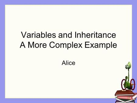 Variables and Inheritance A More Complex Example Alice.