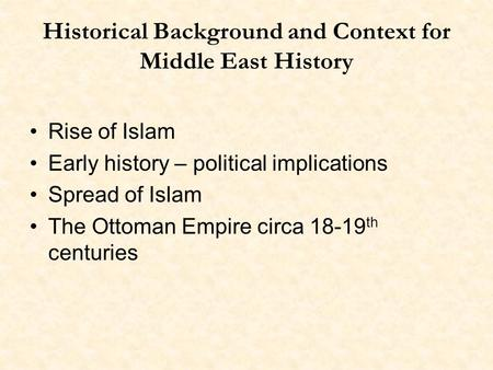 Historical Background and Context for Middle East History Rise of Islam Early history – political implications Spread of Islam The Ottoman Empire circa.