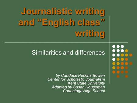 "Journalistic writing and ""English class"" writing Similarities and differences by Candace Perkins Bowen Center for Scholastic Journalism Kent State University."