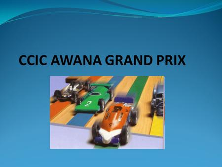 CCIC AWANA GRAND PRIX. What Is Grand Prix Race? A special AWANA event Clubbers race small wooden cars created by themselves, with the help of parents.
