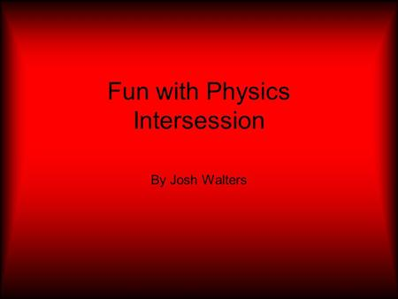 Fun with Physics Intersession By Josh Walters. In this intersession (fun with physics) we did a lot of hands on projects to help us learn more about physics.