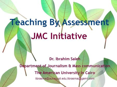 Teaching By Assessment JMC Initiative Dr. Ibrahim Saleh Department of Journalism & Mass communication The American University in Cairo