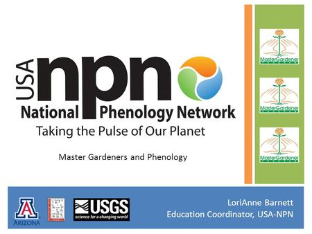 Master Gardeners and Phenology LoriAnne Barnett Education Coordinator, USA-NPN.