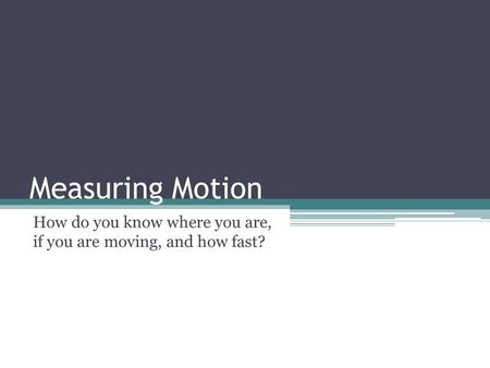 Measuring Motion How do you know where you are, if you are moving, and how fast?