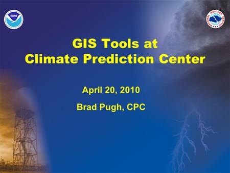 GIS Tools at Climate Prediction Center April 20, 2010 Brad Pugh, CPC.
