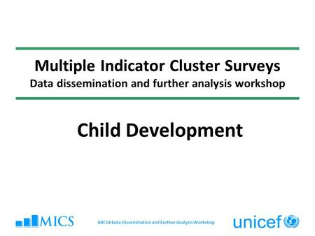 Multiple Indicator Cluster Surveys Data dissemination and further analysis workshop Child Development MICS4 Data Dissemination and Further Analysis Workshop.