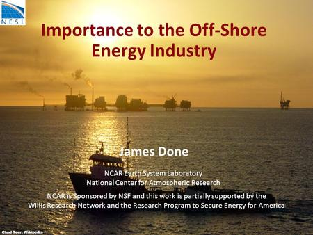 Importance to the Off-Shore Energy Industry James Done Chad Teer, Wikipedia NCAR Earth System Laboratory National Center for Atmospheric Research NCAR.