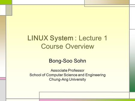 LINUX System : Lecture 1 Course Overview Bong-Soo Sohn Associate Professor School of Computer Science and Engineering Chung-Ang University.