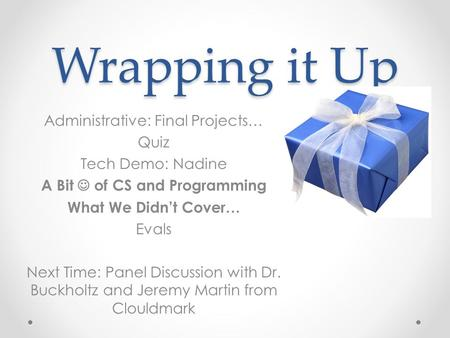 Wrapping it Up Administrative: Final Projects… Quiz Tech Demo: Nadine A Bit of CS and Programming What We Didn't Cover… Evals Next Time: Panel Discussion.