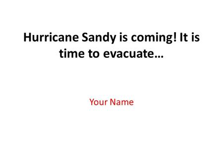 Hurricane Sandy is coming! It is time to evacuate… Your Name.