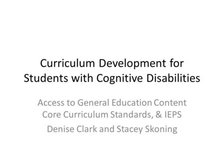 Curriculum Development for Students with Cognitive Disabilities Access to General Education Content Core Curriculum Standards, & IEPS Denise Clark and.