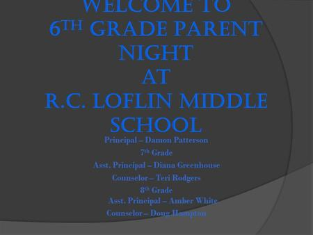 Welcome to 6 th Grade Parent Night at R.C. Loflin Middle School Principal – Damon Patterson 7 th Grade Asst. Principal – Diana Greenhouse Counselor – Teri.