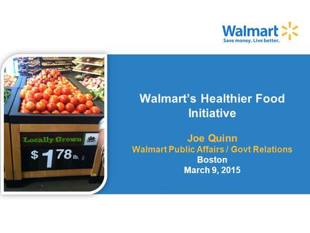 Walmart's Healthier Food Initiative Joe Quinn Walmart Public Affairs / Govt Relations Boston March 9, 2015.