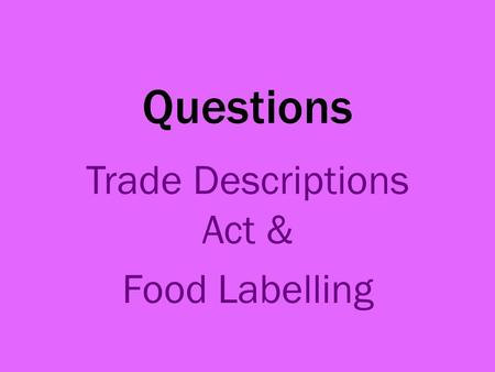 Questions Trade Descriptions Act & Food Labelling.