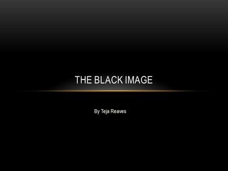 By Teja Reaves THE BLACK IMAGE. Are there any positive or negative stereotypes that you believe? Have you ever wondered why you believe in those stereotypes?