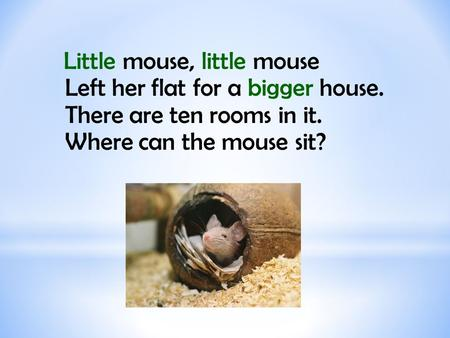 Little mouse, little mouse Left her flat for a bigger house. There are ten rooms in it. Where can the mouse sit?